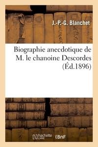 Biographie Anecdotique De M. Le Chanoine Descordes, Doyen Du Chapitre De La Cathedrale D'angouleme