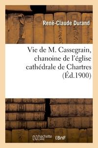 Vie De M. Cassegrain, Chanoine De L'eglise Cathedrale De Chartres, Fondateur Et Premier Superieur -