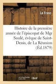 Histoire De La Premiere Annee De L'episcopat De Mgr Soule, Eveque De Saint-denis, De La Reunion