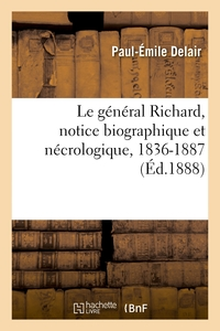 Le General Richard, Notice Biographique Et Necrologique, 1836-1887