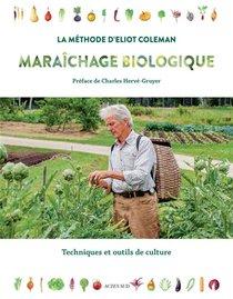 Maraichage Biologique : La Methode D'eliot Coleman ; Techniques Et Outils De Culture