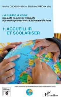 La Classe A Venir ; Scolarite Des Eleves Migrants Non Francophones Dans L'academie Depparis T.1 ; Accueillir Et Scolariser