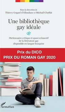 Une Bibliotheque Gay Ideale ; Dictionnaire Critique Et Quasi Exhaustif De La Litterature Gay Disponible En Langue Francaise