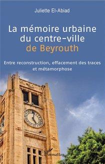 La Memoire Urbaine Du Centre-ville De Beyrouth ; Entre Reconstruction, Effacement Des Traces Et Metamorphose