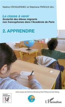 La Classe A Venir ; Scolarite Des Eleves Migrants Non Francophones Dans L'academie De Paris T.2 ; Apprendre