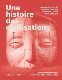 Une Histoire Des Civilisations : Comment L'archeologie Bouleverse Nos Connaissances