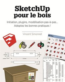 Sketchup Pour Le Bois ; Initiation, Plugins, Modelisation Pas A Pas : Adoptez Les Bonnes Pratiques !