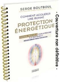 Comment Acquerir Une Bonne Protection Energetique ; Manuel Pratique Pour Apprendre A Se Proteger Et Regenerer Nos Energies