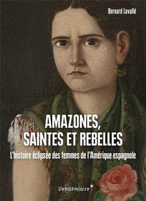 Amazones, Saintes Et Rebelles : L'histoire Eclipsee Des Femmes De L'amerique Espagnole