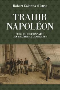 Trahir Napoleon ; Dictionnaire Des Traitres A L'empeur