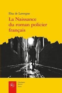 La Naissance Du Roman Policier Francais ; Du Second Empire A La Premiere Guerre Mondiale