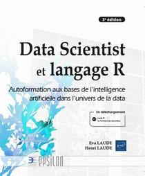 Data Scientist Et Langage R : Autoformation Aux Bases De L'intelligence Artificielle Dans L'univers De La Data (3e Edition)