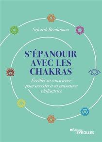 S'epanouir Avec Les Chakras : Eveiller Sa Conscience Pour Acceder A Sa Puissance Realisatrice