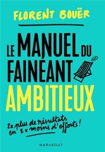 Le Manuel Du Faineant Ambitieux ; Deux Fois Plus De Resultats En Deux Fois Moins D'efforts