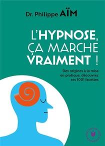 L'hypnose, Ca Marche Vraiment ! ; Des Origines A La Mise En Pratique, Decouvrez Ses 1001 Facettes