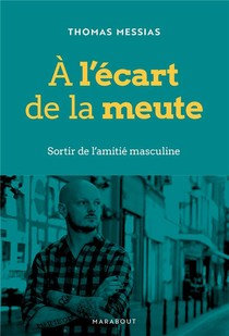 A L'ecart De La Meute : Sortir De L'amitie Masculine