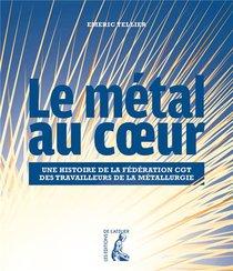 Le Metal Au Coeur ; Une Histoire De La Federation Cgt Des Travailleurs De La Metallurgie