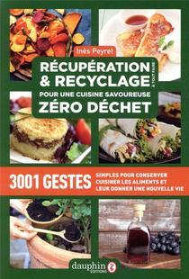 Recuperation Et Recyclage Pour Une Cuisine Savoureuse Zero Dechet ; 3001 Gestes Simples Pour Conserver, Cuisiner Les Aliments Et Leur Donner Une Nouvelle Vie