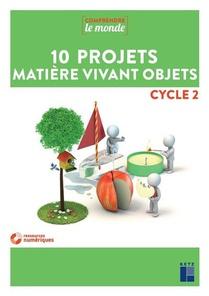 Comprendre Le Monde ; 10 Projets Matiere Vivant Objets ; Cycle 2 (edition 2019)