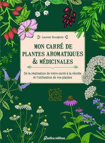 Mon Carre De Plantes Aromatiques & Medicinales : De La Realisation De Votre Carre A La Recolte Et L'utilisation De Vos Plantes
