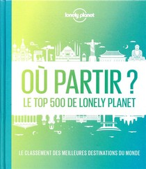 Ou Partir ? Le Top 500 De Lonely Planet (2e Edition)