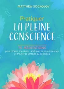 Pratiquer La Pleine Conscience : 75 Meditations Pour Reduire Son Stress, Ameliorer Sa Sante Mentale