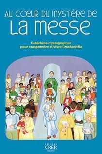 Au Coeur Du Mystere De La Messe - Catechese Mystagogique Pour Comprendre Et Vivre L'eucharistie - Ed