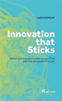 Innovation That Sticks ; Reach Success As A Leader In Your Field With The Spaghetti Principle