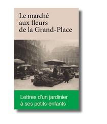 Le Marche Aux Fleurs De La Grand-place ; Lettres D'un Jardinier A Ses Petits-enfants