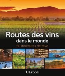 Routes Des Vins Dans Le Monde ; 50 Itineraires De Reve (edition 2019)