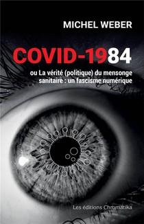 Covid-1984 - Ou La Verite (politique) Du Mensonge Sanitaire : Un Fascisme Numerique