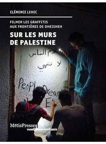 Sur Les Murs De Palestine ; Filmer Les Graffitis Aux Frontieres De Dheisheh