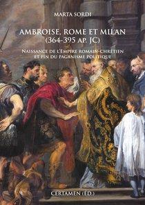 Ambroise, Rome Et Milan (364-395 Ap. Jc) ; Naissance De L'empire Romain-chretien Et Fin Du Paganisme Politique