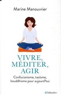 Vivre, Mediter, Agir ; Confucianisme, Taoisme, Bouddhisme Pour Aujourd'hui