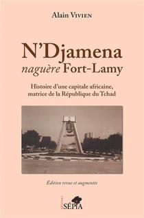N'djamena Naguere Fort-lamy ; Histoire D'une Capitale Africaine, Matrice De La R2publique Du Tchad