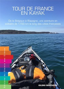 Tour De France En Kayak ; De La Belgique A L'espagne, Une Aventure En Solitaire De 1 700 Km Le Long Des Cotes Francaises