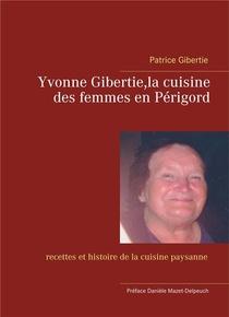 Yvonne Gibertie,la Cuisine Des Femmes En Perigord - Recettes Et Histoire De La Cuisine Paysanne
