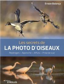 Les Secrets De La Photo D'oiseaux : Reperages, Approche, Affuts, Prise De Vue