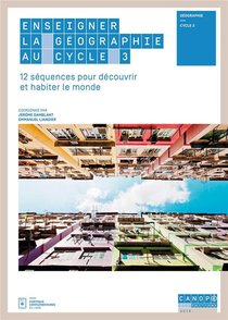 Enseigner La Geographie Au Cycle 3 - 12 Sequences Pour Decouvrir Et Habiter Le Monde