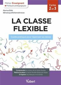 Metier Enseignant ; La Classe Flexible : Guide Pratique Pour Repenser Sa Classe