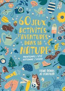 60 Jeux, Activites Et Aventures Dans La Nature ; Printemps, Ete, Automne, Hiver