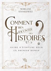 Comment Bien Raconter Des Histoires ? Guide D'ecriture Pour Un Premier Roman