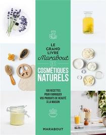 Le Grand Livre Marabout Des Cosmetiques Naturels : 100 Recettes Pour Fabriquer Vos Produits De Beaute A La Maison