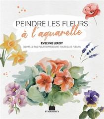 Peindre Les Fleurs A L'aquarelle : 30 Pas-a-pas Pour Reproduire Toutesles Fleurs