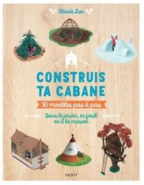 Construis Ta Cabane : 30 Modeles Pas A Pas, Dans Le Jardin, En Foret Ou A La Maison