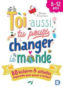Toi Aussi, Tu Peux Changer Le Monde : 80 Histoires Et Activites Inspirantes Pour Passer A L'action !