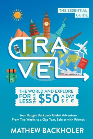 Travel The World And Explore For Less Than $50 A Day, The Essential Guide