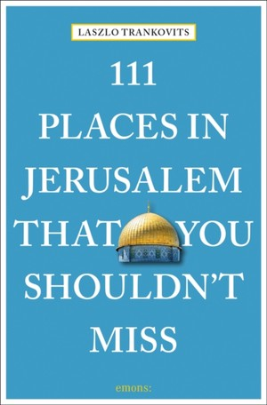 111 Places In Jerusalem That You Shouldn't Miss