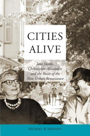 Cities Alive: Jane Jacobs, Christopher Alexander, and the Roots of the New Urban Renaissance