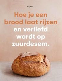 Hoe je een brood laat rijzen en verliefd wordt op zuurdesem